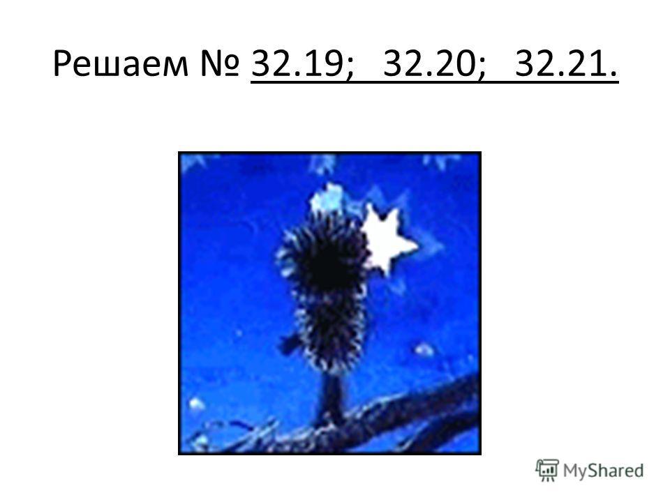 Решаем 32.19; 32.20; 32.21.