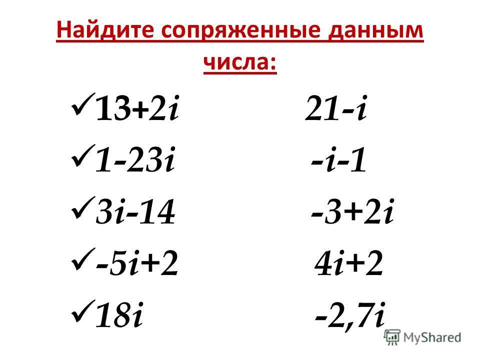 Найдите сопряженные данным числа: 13 + 2i 21-i 1-23i -i-1 3i-14 -3+2i -5i+2 4i+2 18i -2,7i