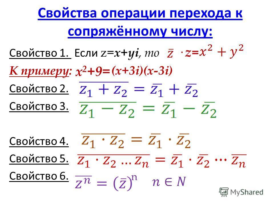 Свойства операции перехода к сопряжённому числу: Свойство 1. Если z= x+yi, то · z = К примеру: (x+3i)(x-3i) Свойство 2. Свойство 3. Свойство 4. Свойство 5. Свойство 6. x 2 +9= n
