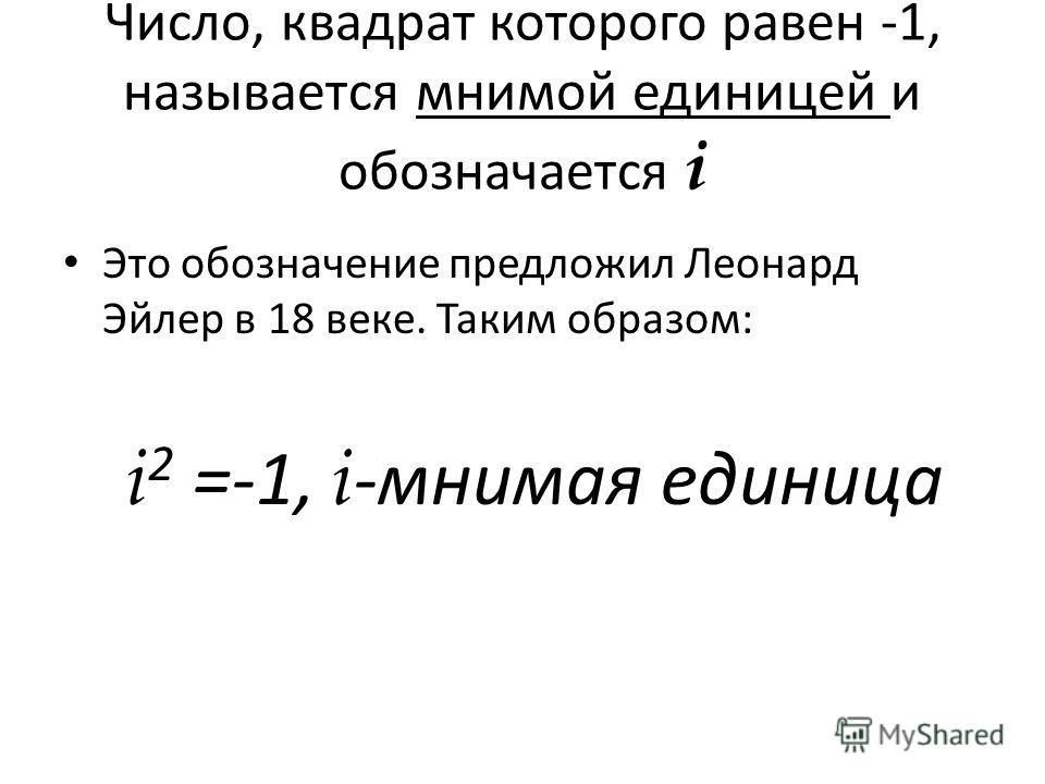 Число, квадрат которого равен -1, называется мнимой единицей и обозначается i Это обозначение предложил Леонард Эйлер в 18 веке. Таким образом: i 2 =-1, i -мнимая единица