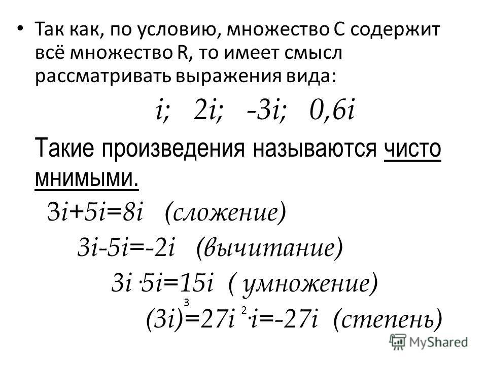 Так как, по условию, множество С содержит всё множество R, то имеет смысл рассматривать выражения вида: i; 2i; -3i; 0,6i Такие произведения называются чисто мнимыми. 3 i+5i=8i (сложение) 3i-5i=-2i (вычитание) 3i·5i=15i ( умножение) (3i)=27i ·i=-27i (