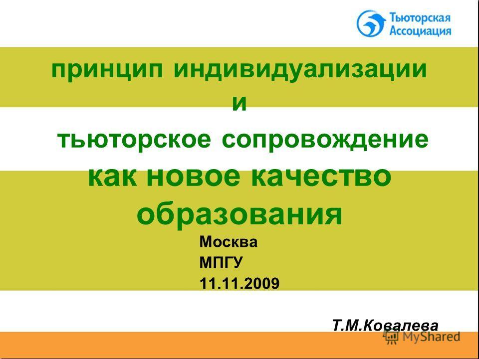 принцип индивидуализации и тьюторское сопровождение как новое качество образования Москва МПГУ 11.11.2009 Т.М.Ковалева