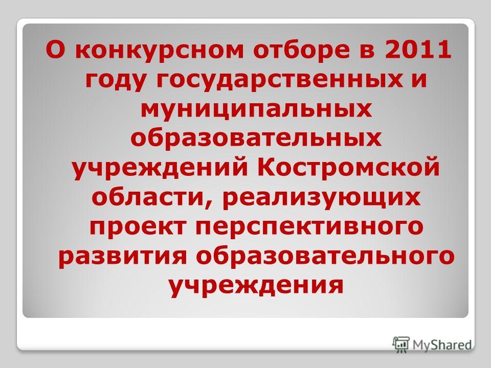 О конкурсном отборе в 2011 году государственных и муниципальных образовательных учреждений Костромской области, реализующих проект перспективного развития образовательного учреждения