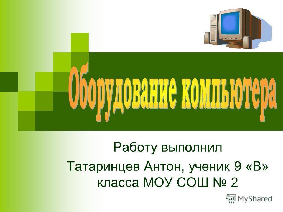Работу выполнил Татаринцев Антон, ученик 9 «В» класса МОУ СОШ 2