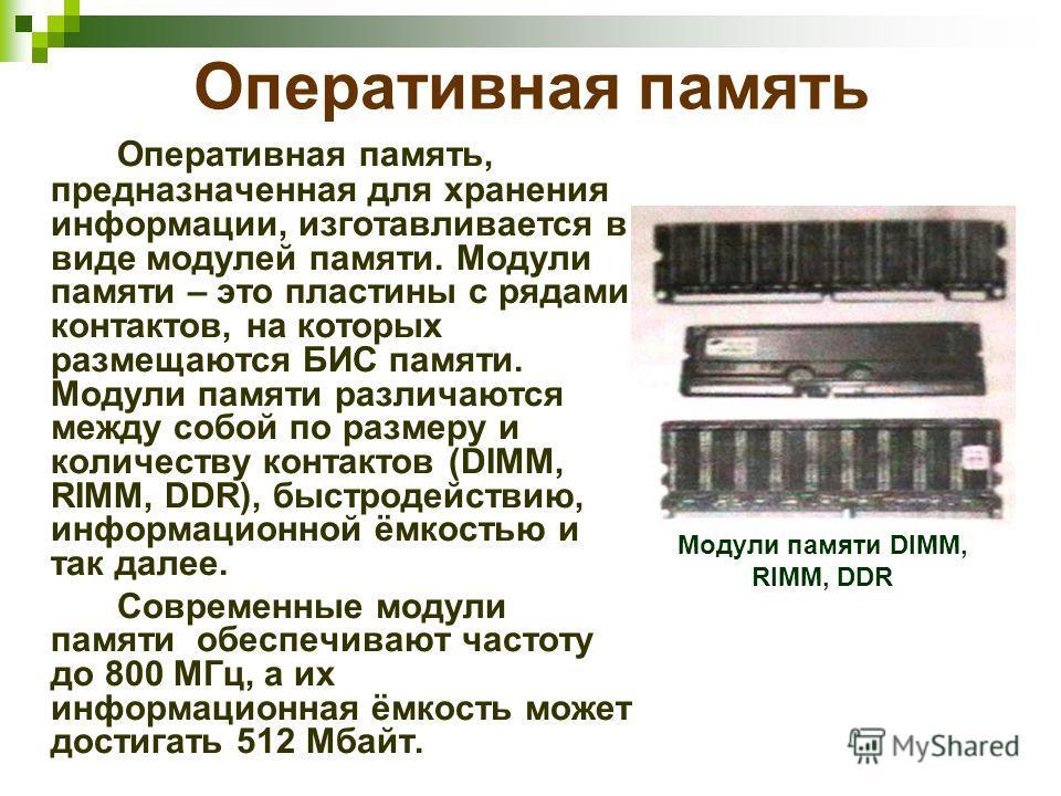 Оперативная память Оперативная память, предназначенная для хранения информации, изготавливается в виде модулей памяти. Модули памяти – это пластины с рядами контактов, на которых размещаются БИС памяти. Модули памяти различаются между собой по размер