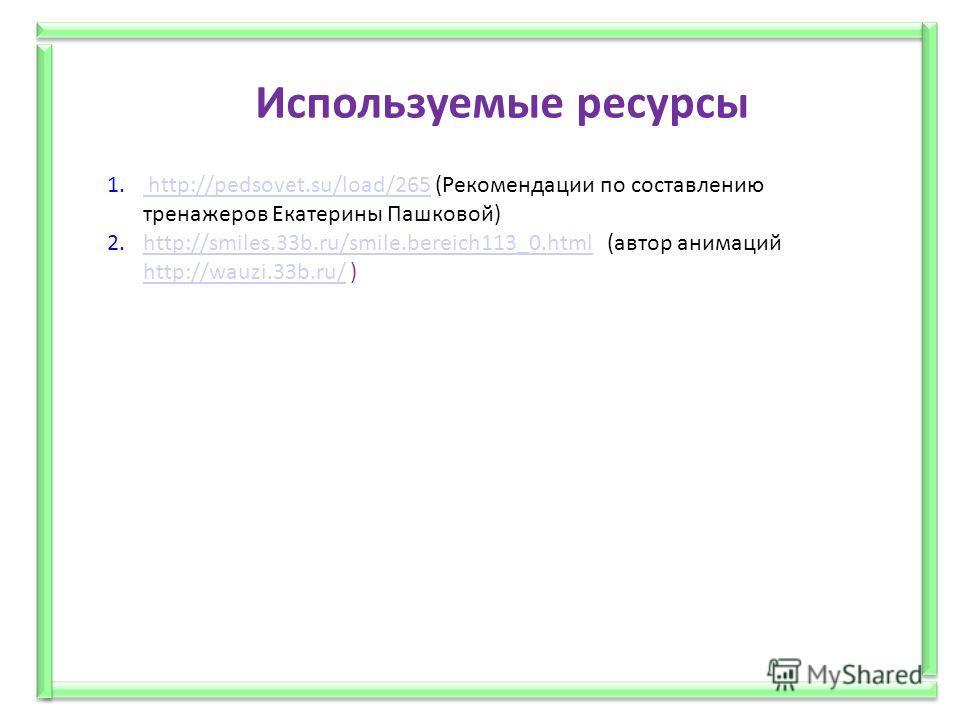 Используемые ресурсы 1. http://pedsovet.su/load/265 (Рекомендации по составлению тренажеров Екатерины Пашковой) http://pedsovet.su/load/265 2.http://smiles.33b.ru/smile.bereich113_0.html (автор анимаций http://wauzi.33b.ru/ )http://smiles.33b.ru/smil