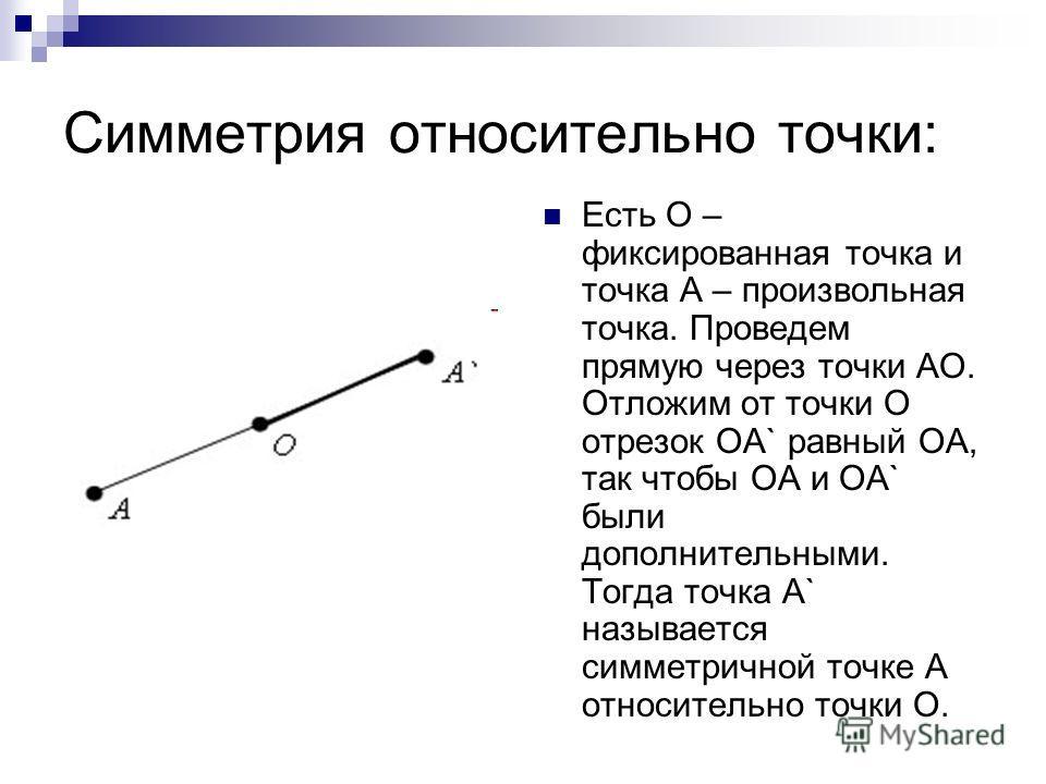 Симметрия относительно точки: Есть O – фиксированная точка и точка A – произвольная точка. Проведем прямую через точки AO. Отложим от точки O отрезок OA` равный OA, так чтобы OA и OA` были дополнительными. Тогда точка A` называется симметричной точке