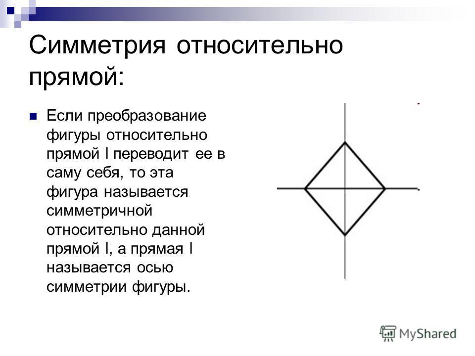 Симметрия относительно прямой: Если преобразование фигуры относительно прямой l переводит ее в саму себя, то эта фигура называется симметричной относительно данной прямой l, а прямая l называется осью симметрии фигуры.