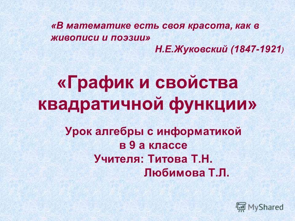 «График и свойства квадратичной функции» Урок алгебры с информатикой в 9 а классе Учителя: Титова Т.Н. Любимова Т.Л. «В математике есть своя красота, как в живописи и поэзии» Н.Е.Жуковский (1847-1921 )
