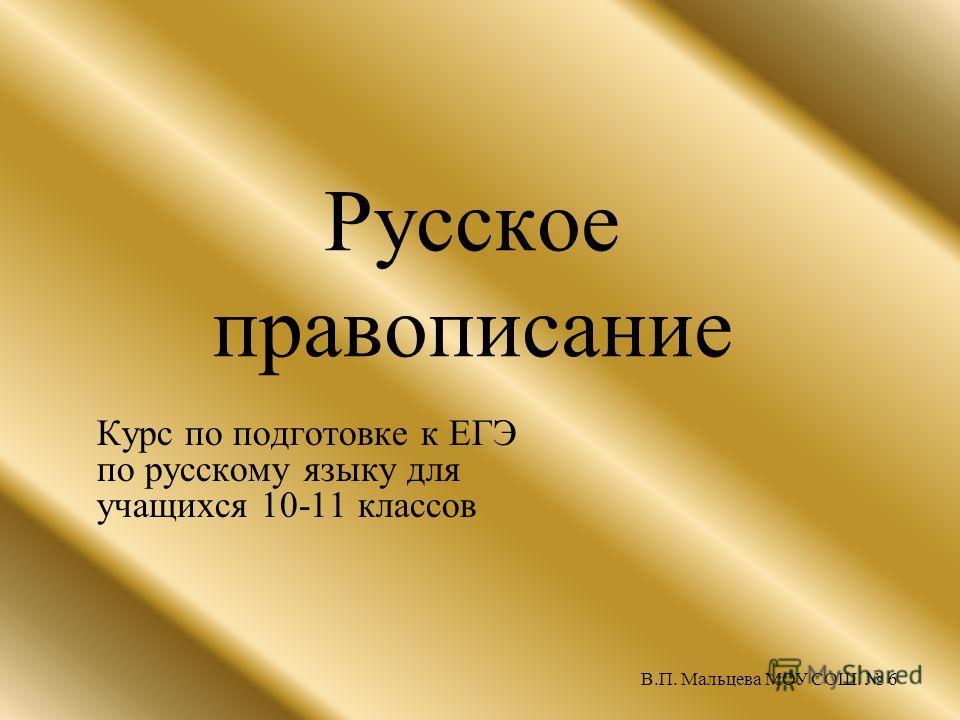 Русское правописание Курс по подготовке к ЕГЭ по русскому языку для учащихся 10-11 классов В.П. Мальцева МОУ СОШ. 6