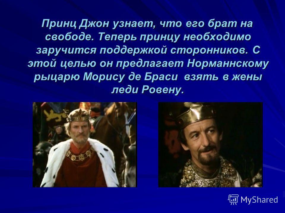 Принц Джон узнает, что его брат на свободе. Теперь принцу необходимо заручится поддержкой сторонников. С этой целью он предлагает Норманнскому рыцарю Морису де Браси взять в жены леди Ровену. Принц Джон узнает, что его брат на свободе. Теперь принцу