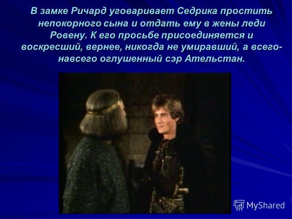 В замке Ричард уговаривает Седрика простить непокорного сына и отдать ему в жены леди Ровену. К его просьбе присоединяется и воскресший, вернее, никогда не умиравший, а всего- навсего оглушенный сэр Ательстан. В замке Ричард уговаривает Седрика прост