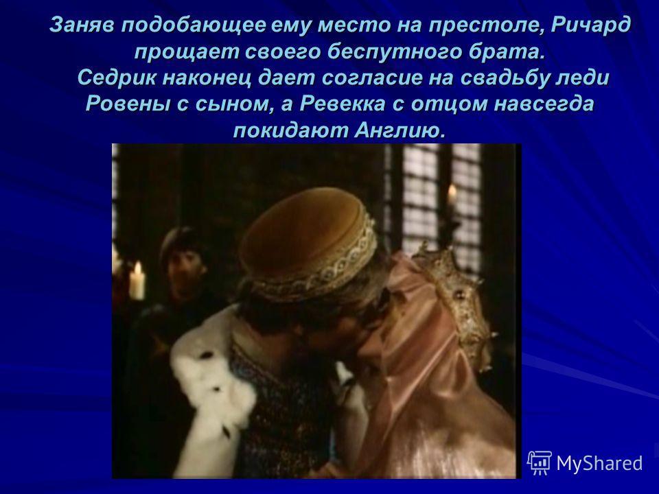 Заняв подобающее ему место на престоле, Ричард прощает своего беспутного брата. Седрик наконец дает согласие на свадьбу леди Ровены с сыном, а Ревекка с отцом навсегда покидают Англию.