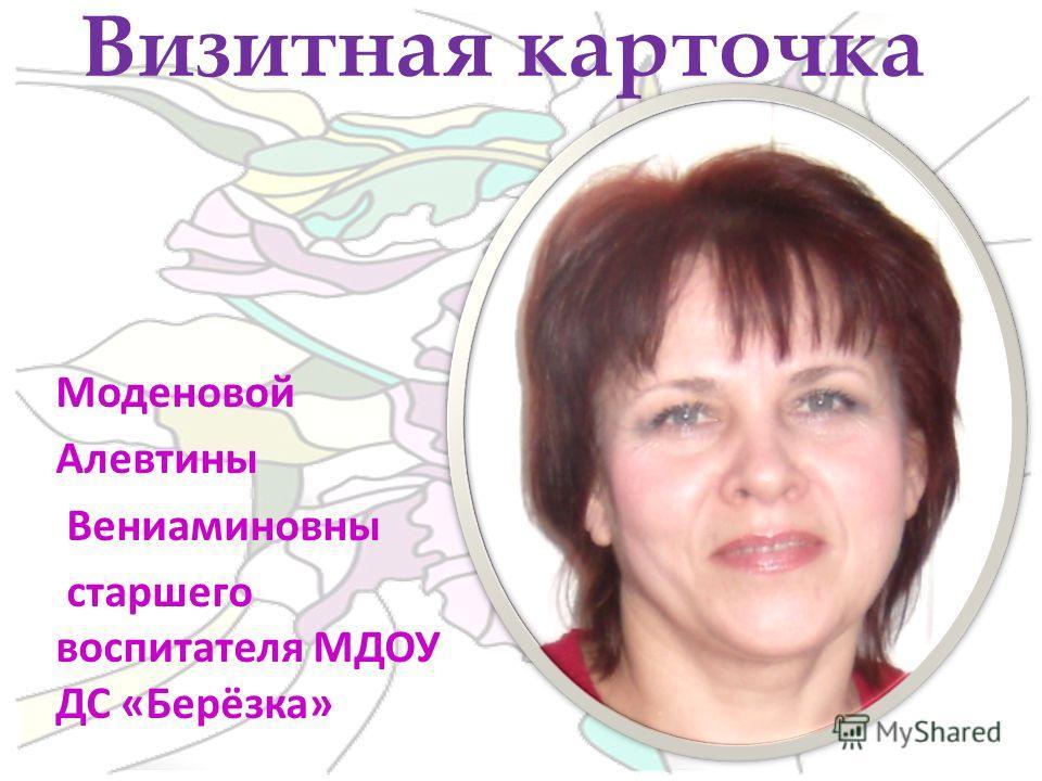 Моденовой Алевтины Вениаминовны старшего воспитателя МДОУ ДС «Берёзка» Визитная карточка