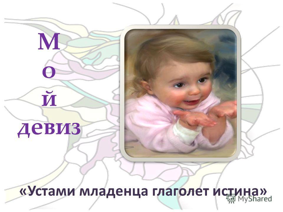 «Устами младенца глаголет истина» М о й девиз