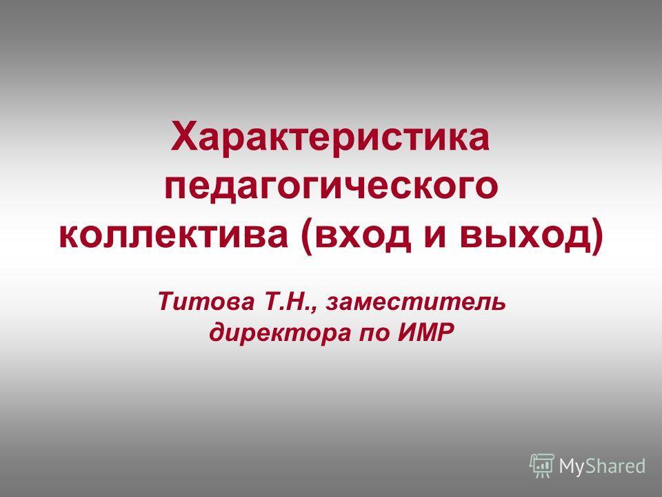 Характеристика педагогического коллектива (вход и выход) Титова Т.Н., заместитель директора по ИМР