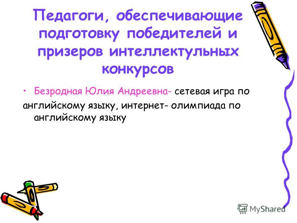 Педагоги, обеспечивающие подготовку победителей и призеров интеллектульных конкурсов Безродная Юлия Андреевна- сетевая игра по английскому языку, интернет- олимпиада по английскому языку