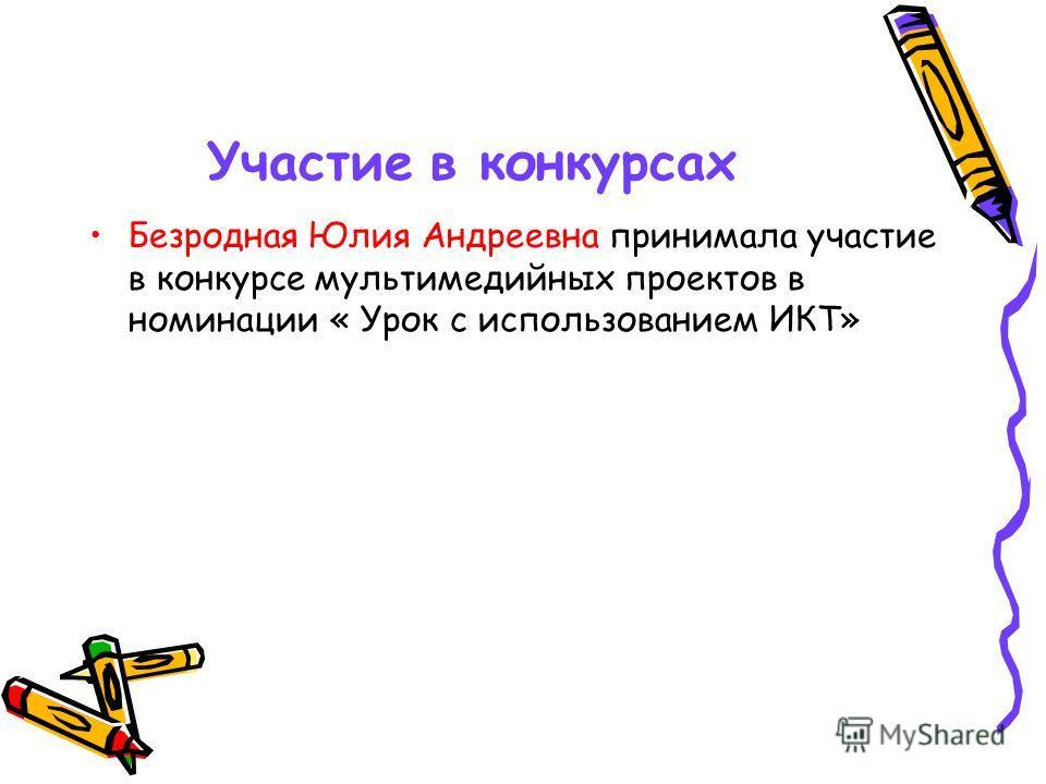 Участие в конкурсах Безродная Юлия Андреевна принимала участие в конкурсе мультимедийных проектов в номинации « Урок с использованием ИКТ»