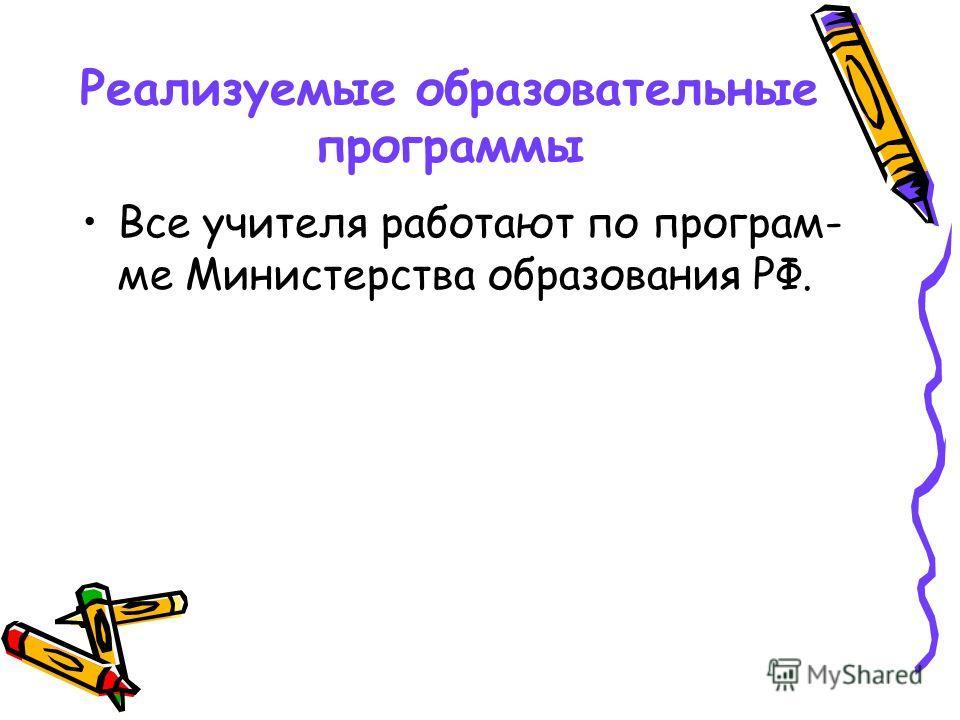 Реализуемые образовательные программы Все учителя работают по програм- ме Министерства образования РФ.