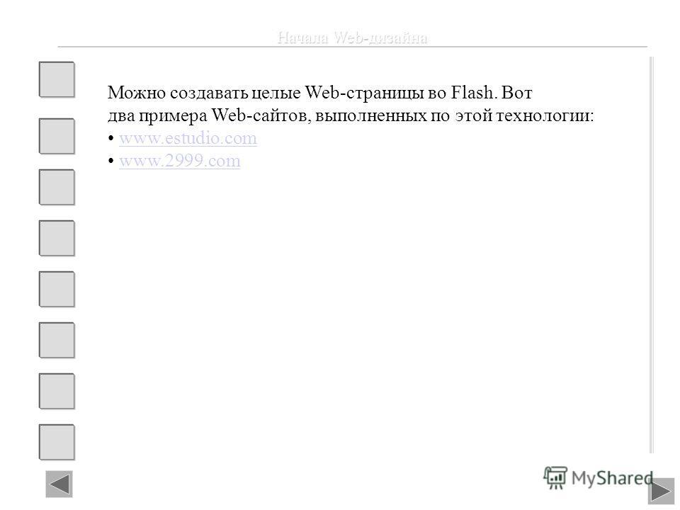 Начала Web-дизайна Можно создавать целые Web-страницы во Flash. Вот два примера Web-сайтов, выполненных по этой технологии: www.estudio.com www.2999.com