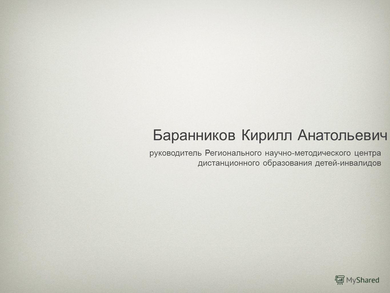 Баранников Кирилл Анатольевич руководитель Регионального научно-методического центра дистанционного образования детей-инвалидов