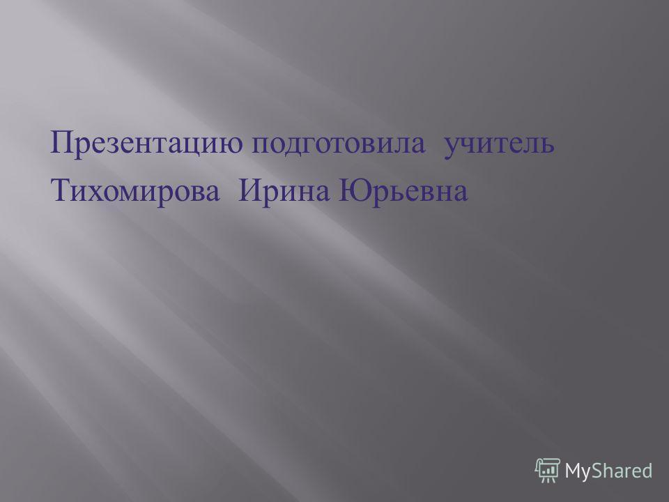 Презентацию подготовила учитель Тихомирова Ирина Юрьевна