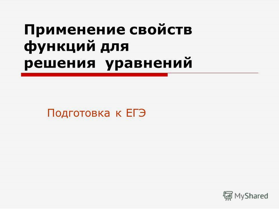 Применение свойств функций для решения уравнений Подготовка к ЕГЭ