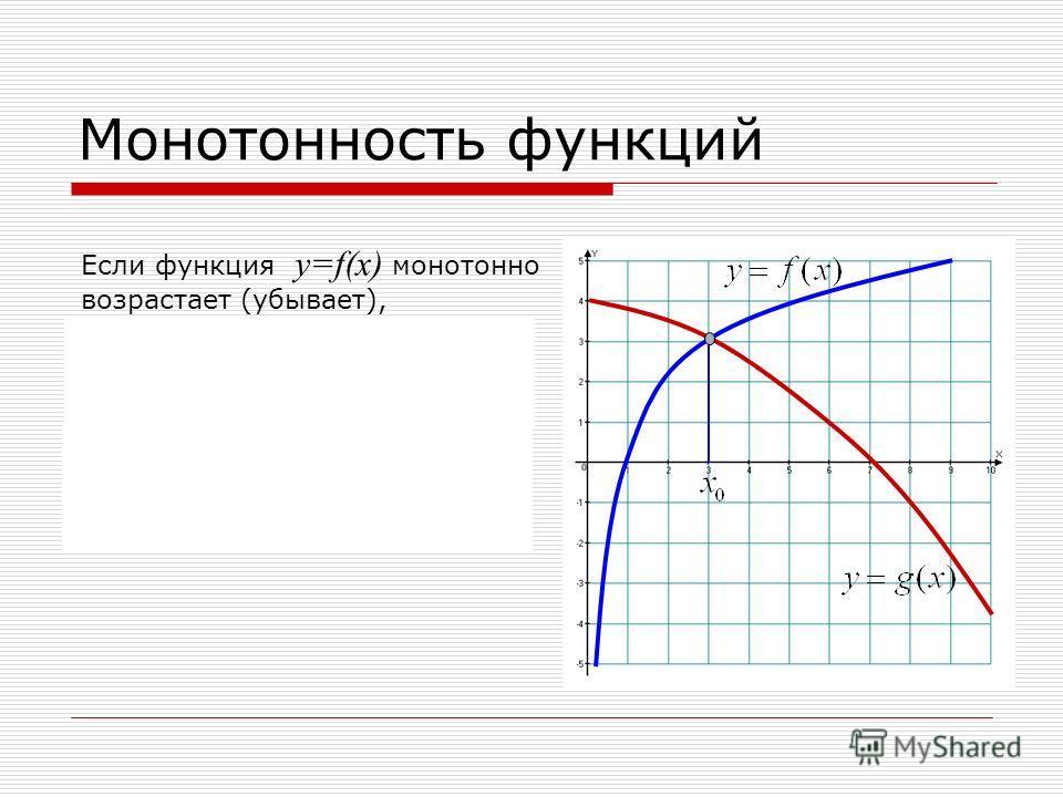 Монотонность функций Если функция y=f(x) монотонно возрастает (убывает), а функция y=g(x) монотонно убывает (возрастает) на некотором промежутке и х – корень уравнения f(x)=g(x), то он единственный. 0