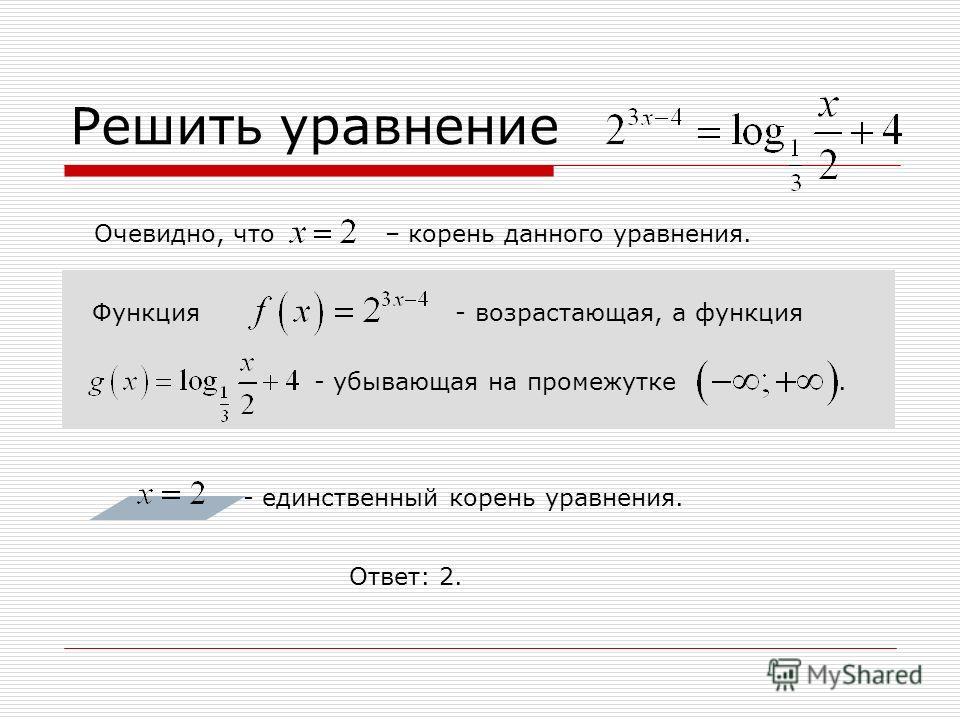 Решить уравнение Очевидно, что – корень данного уравнения. Функция - возрастающая, а функция - убывающая на промежутке. - единственный корень уравнения. Ответ: 2.