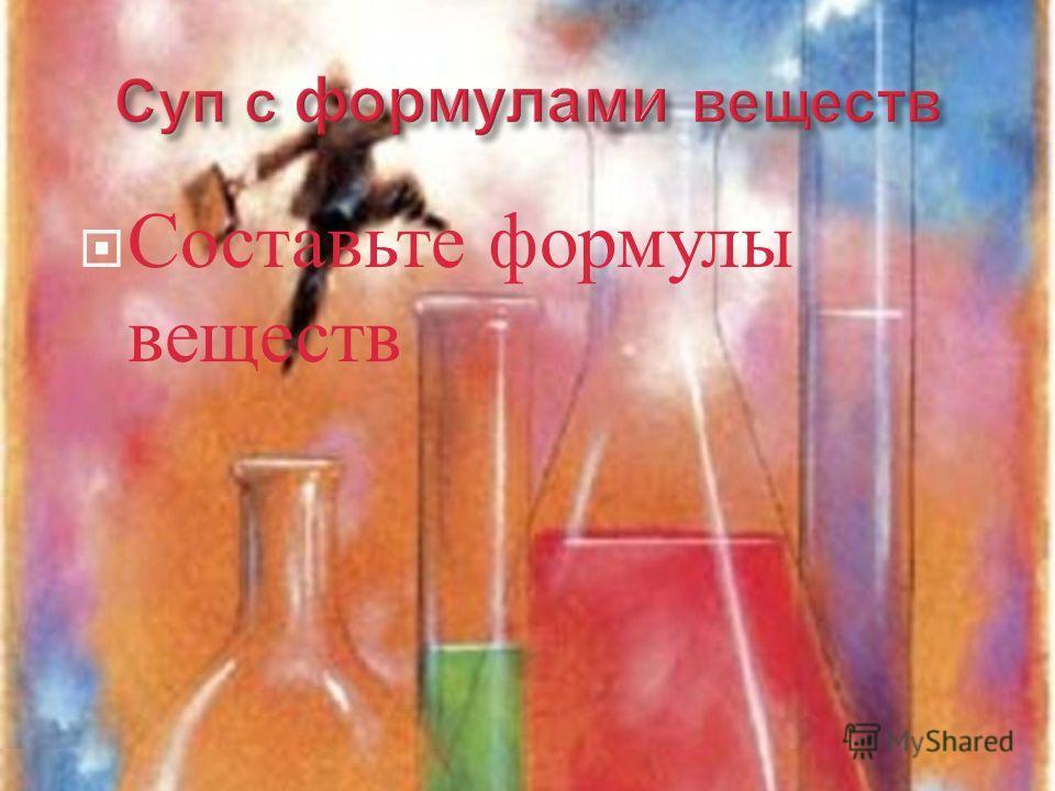 Составьте формулы веществ