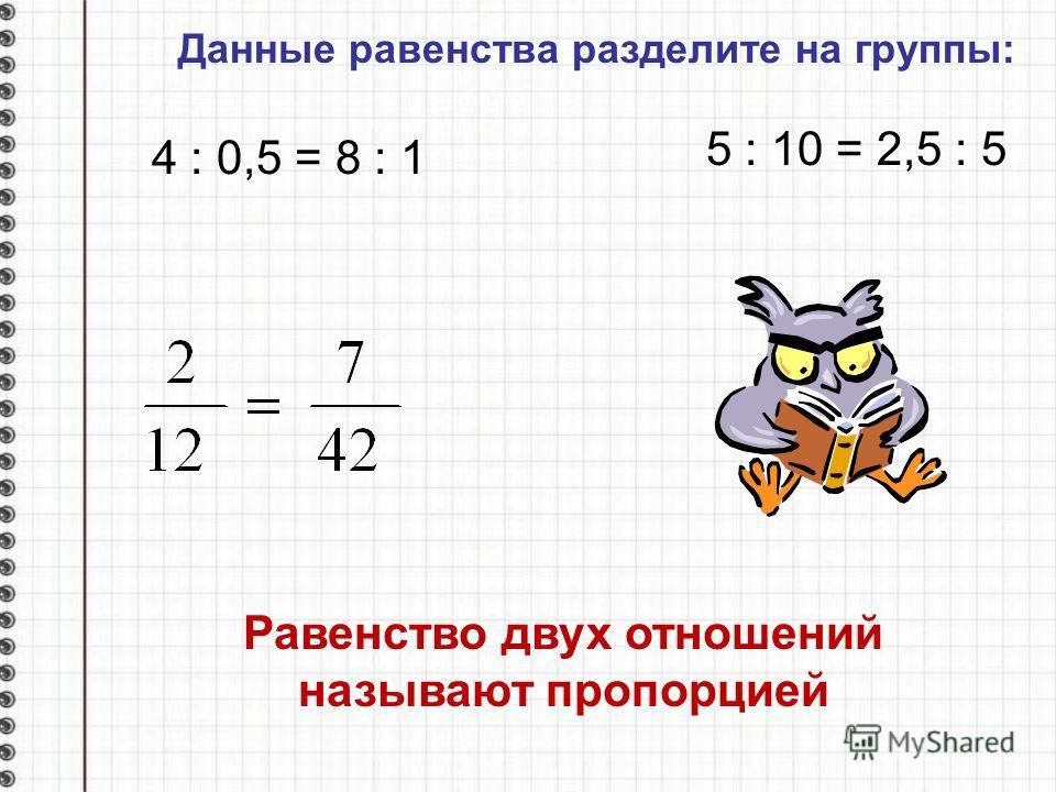 Данные равенства разделите на группы: 4 : 0,5 = 8 : 1 5 : 10 = 2,5 : 5 Равенство двух отношений называют пропорцией