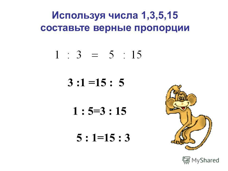 Используя числа 1,3,5,15 составьте верные пропорции 3 :1 =15 : 5 5 : 1=15 : 3 1 : 5=3 : 15