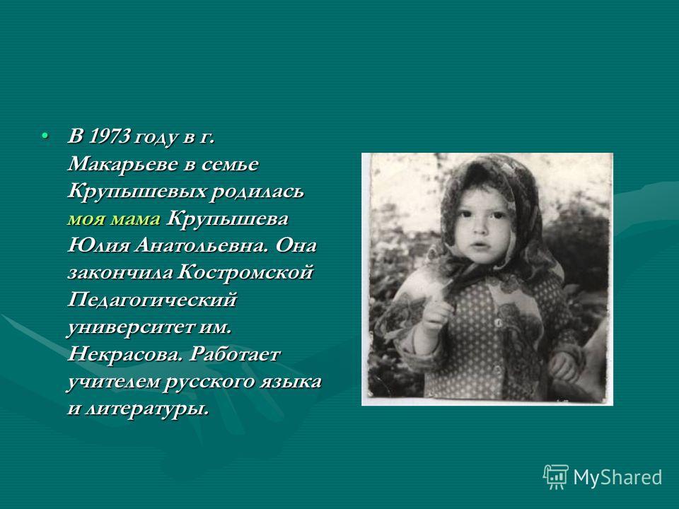 В 1973 году в г. Макарьеве в семье Крупышевых родилась моя мама Крупышева Юлия Анатольевна. Она закончила Костромской Педагогический университет им. Некрасова. Работает учителем русского языка и литературы.В 1973 году в г. Макарьеве в семье Крупышевы