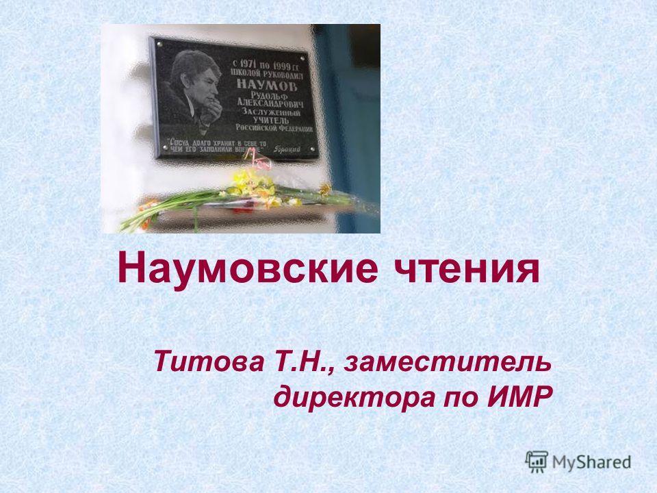 Наумовские чтения Титова Т.Н., заместитель директора по ИМР