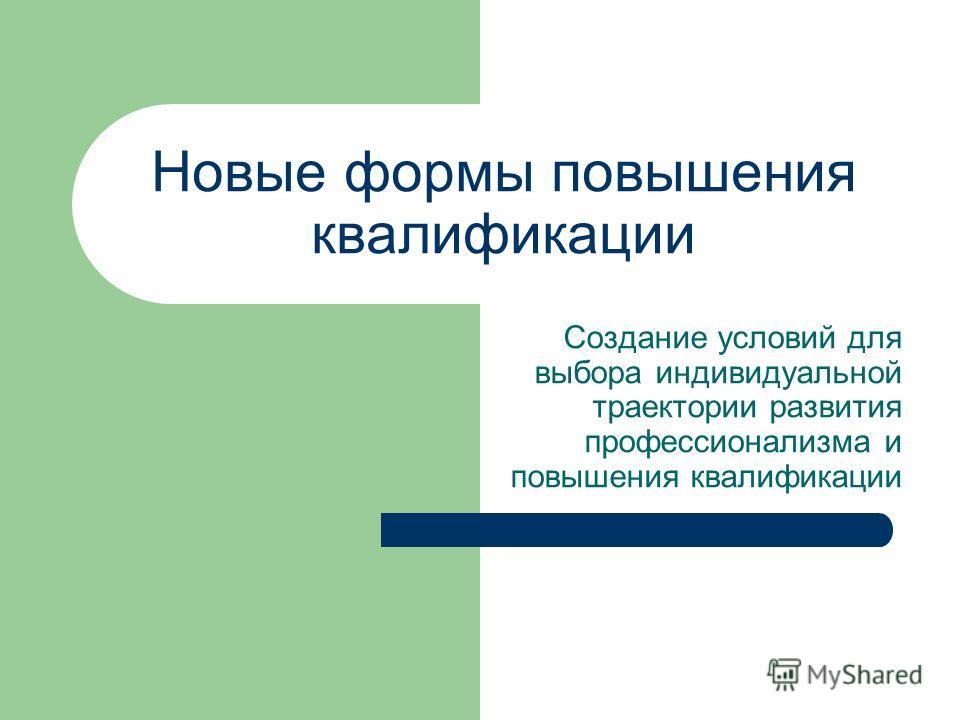 Новые формы повышения квалификации Создание условий для выбора индивидуальной траектории развития профессионализма и повышения квалификации