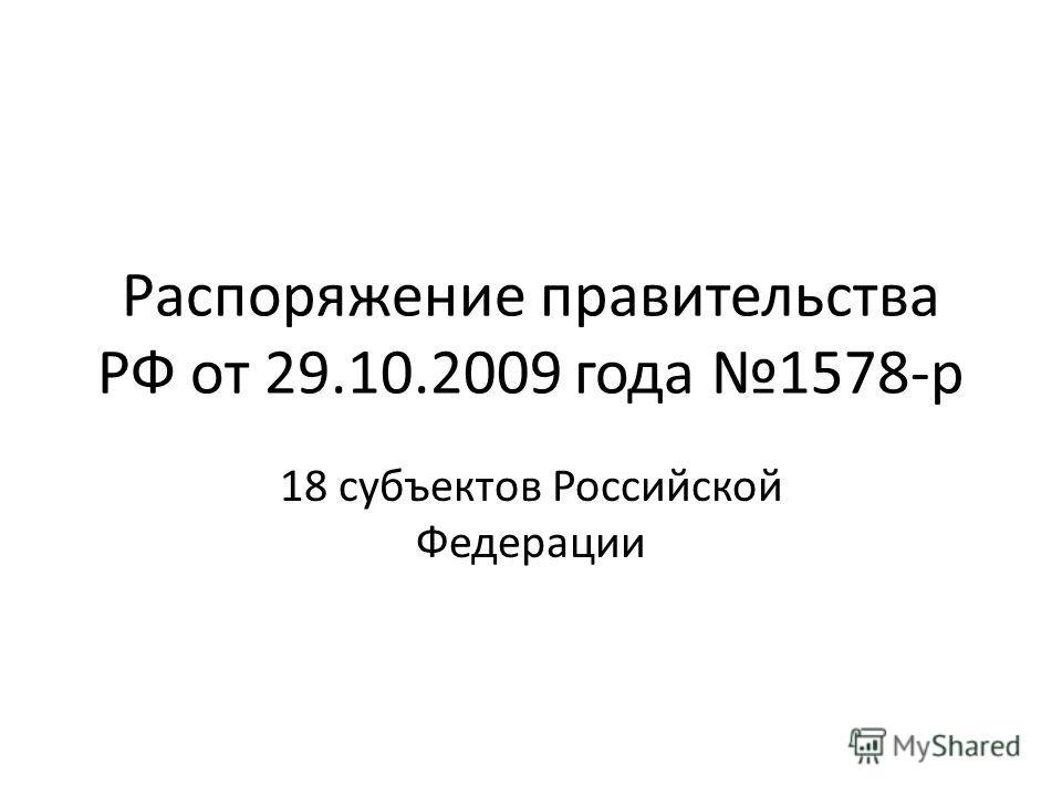 Распоряжение правительства РФ от 29.10.2009 года 1578-р 18 субъектов Российской Федерации