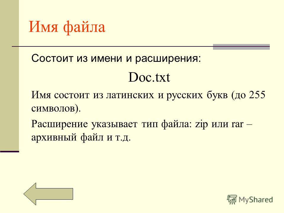 Имя файла Состоит из имени и расширения: Doc.txt Имя состоит из латинских и русских букв (до 255 символов). Расширение указывает тип файла: zip или rar – архивный файл и т.д.