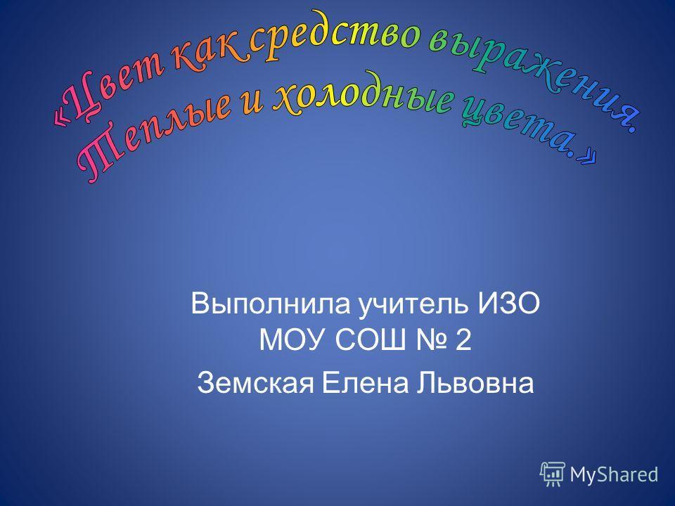 Выполнила учитель ИЗО МОУ СОШ 2 Земская Елена Львовна