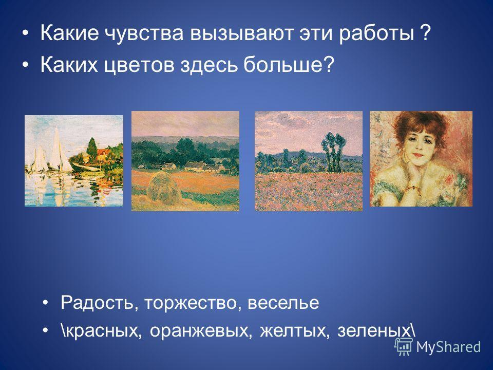 Какие чувства вызывают эти работы ? Каких цветов здесь больше? Радость, торжество, веселье \красных, оранжевых, желтых, зеленых\