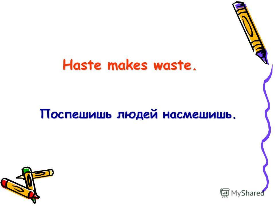 Haste makes waste. Поспешишь людей насмешишь.