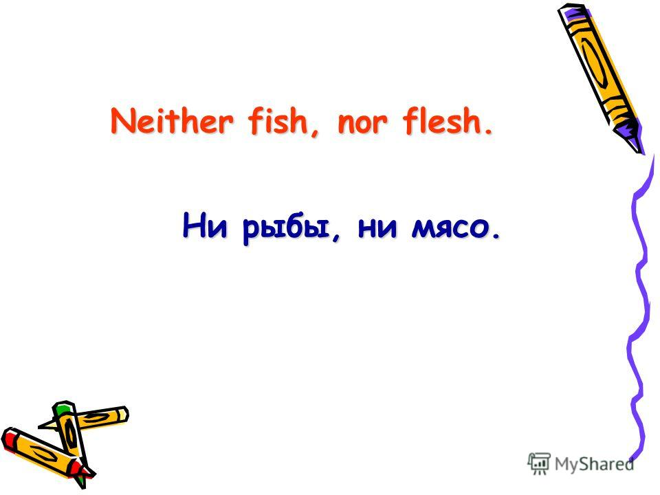 Neither fish, nor flesh. Ни рыбы, ни мясо.