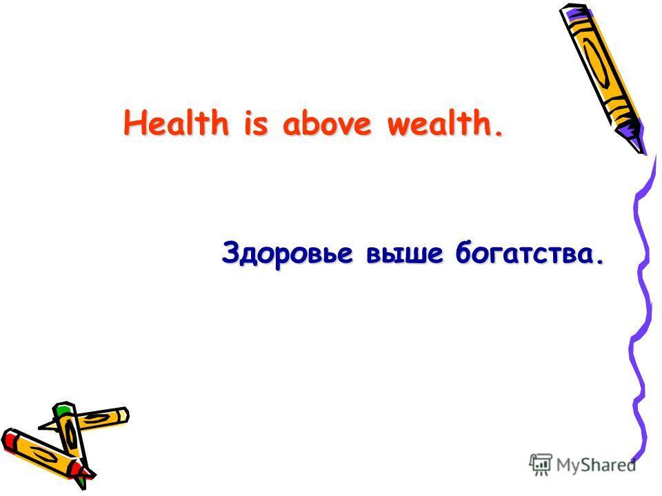 Health is above wealth. Здоровье выше богатства.