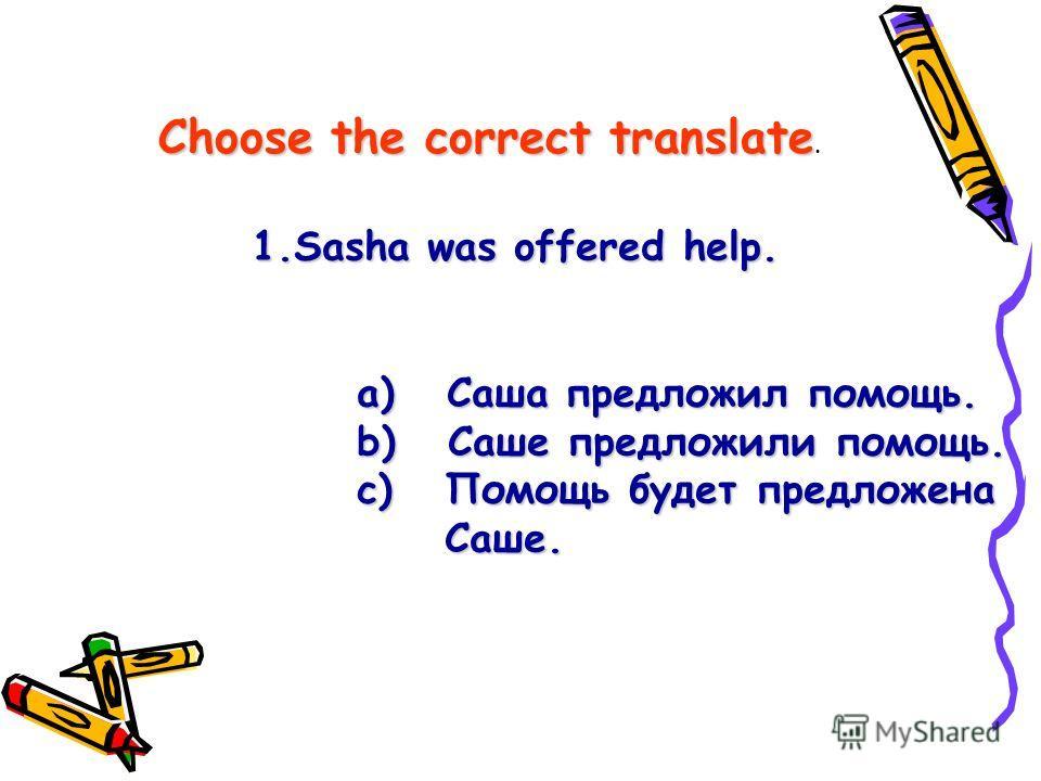 Choose the correct translate Choose the correct translate. 1.Sasha was offered help. a) Саша предложил помощь. a) Саша предложил помощь. b) Саше предложили помощь. b) Саше предложили помощь. c) Помощь будет предложена c) Помощь будет предложена Саше.
