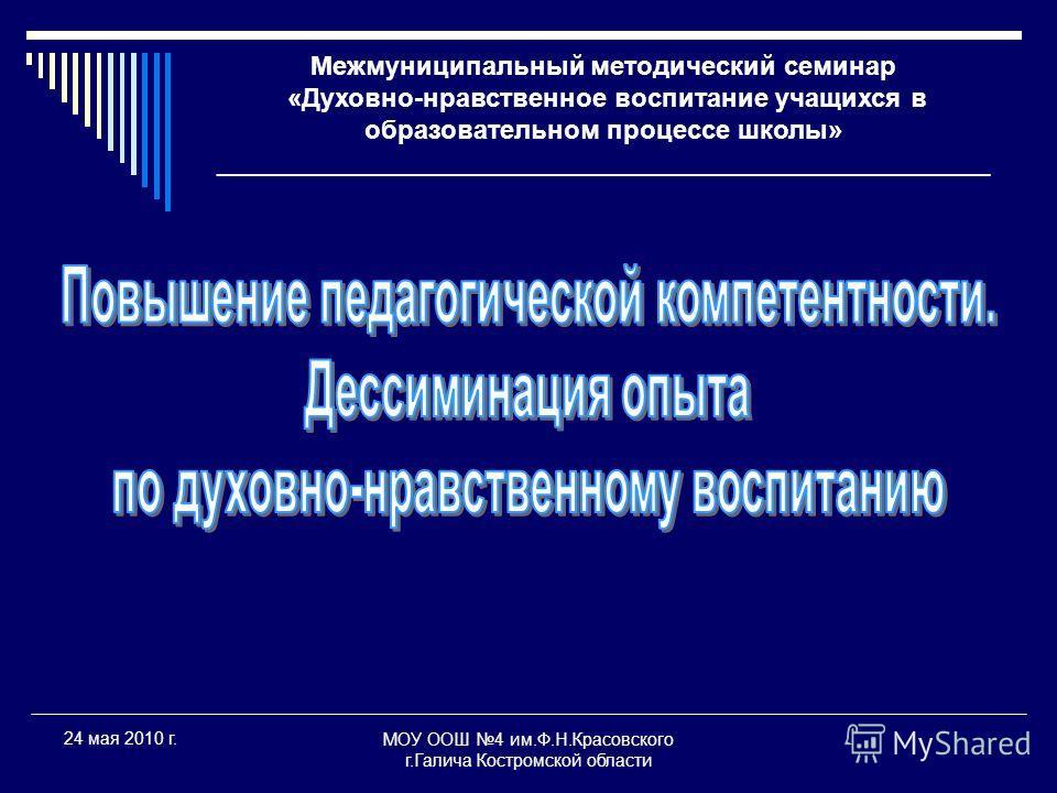 МОУ ООШ 4 им.Ф.Н.Красовского г.Галича Костромской области 24 мая 2010 г. Межмуниципальный методический семинар «Духовно-нравственное воспитание учащихся в образовательном процессе школы» _____________________________________________________