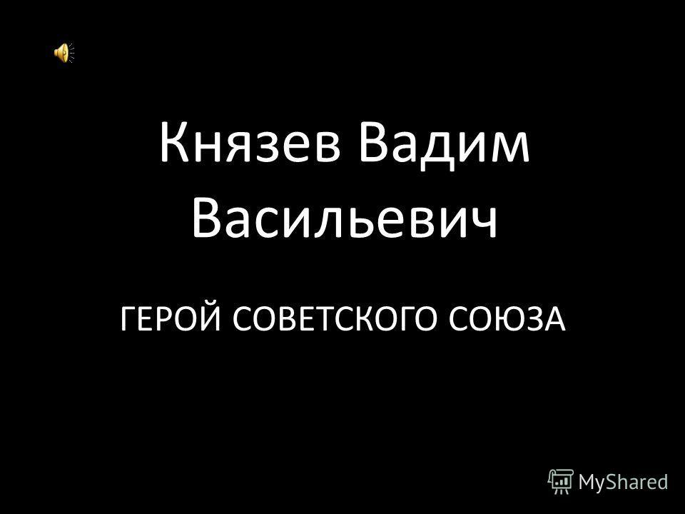 Князев Вадим Васильевич ГЕРОЙ СОВЕТСКОГО СОЮЗА