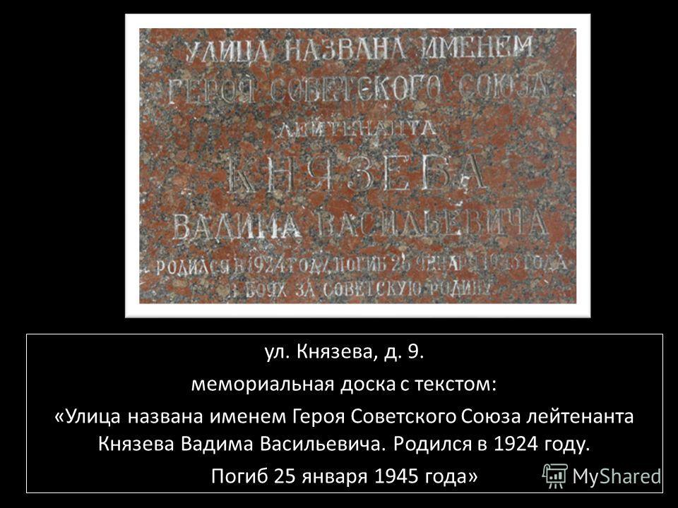 ул. Князева, д. 9. мемориальная доска с текстом: «Улица названа именем Героя Советского Союза лейтенанта Князева Вадима Васильевича. Родился в 1924 году. Погиб 25 января 1945 года»