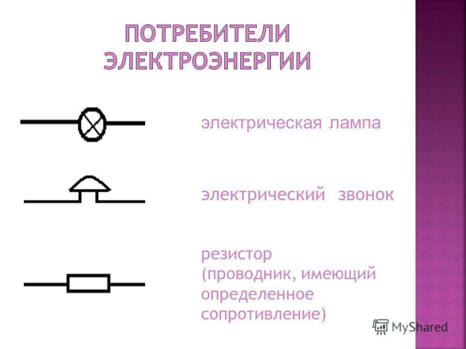 электрическая лампа электрический звонок резистор (проводник, имеющий определенное сопротивление)