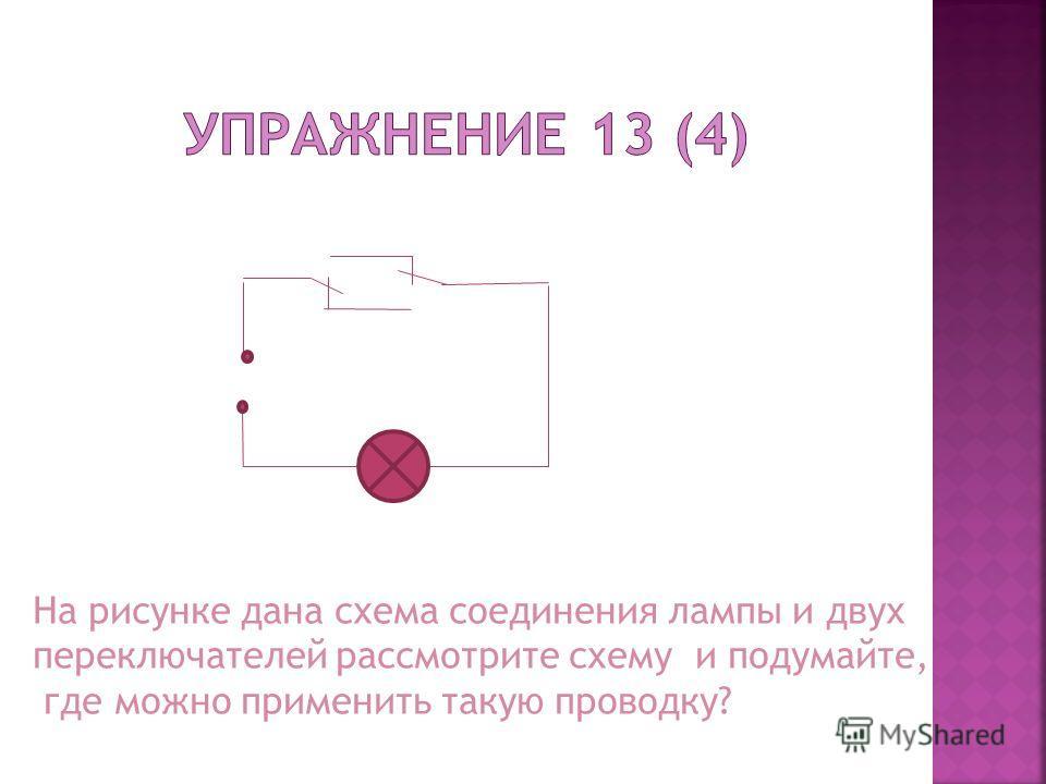 На рисунке дана схема соединения лампы и двух переключателей рассмотрите схему и подумайте, где можно применить такую проводку?