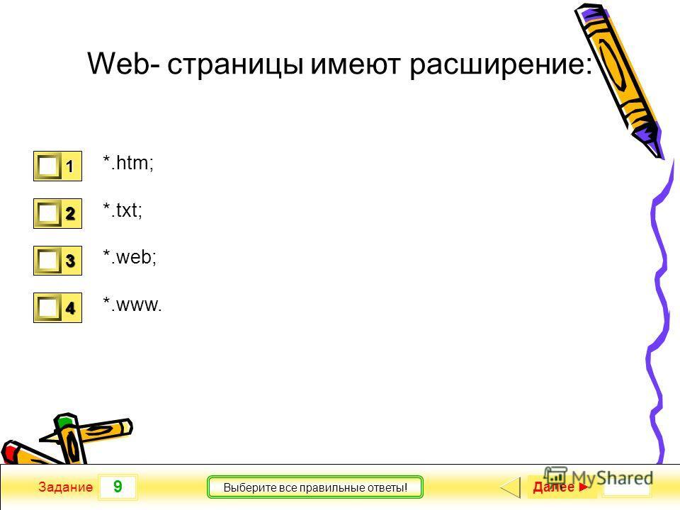9 Задание Выберите все правильные ответы! Web- страницы имеют расширение: *.htm; *.txt; *.web; *.www. 1 1 2 0 3 0 4 0 Далее