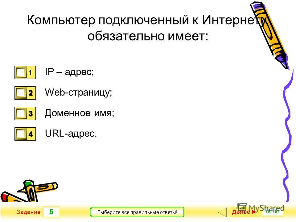 5 06:00 Задание Выберите все правильные ответы! Компьютер подключенный к Интернету, обязательно имеет: IP – адрес; Web-страницу; Доменное имя; URL-адрес. 1 1 2 0 3 0 4 0 Далее